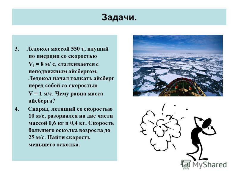 Задачи. 3. Ледокол массой 550 т, идущий по инерции со скоростью V 1 = 8 м/ c, сталкивается с неподвижным айсбергом. Ледокол начал толкать айсберг перед собой со скоростью V = 1 м/с. Чему равна масса айсберга? 4. Снаряд, летящий со скоростью 10 м/с, р