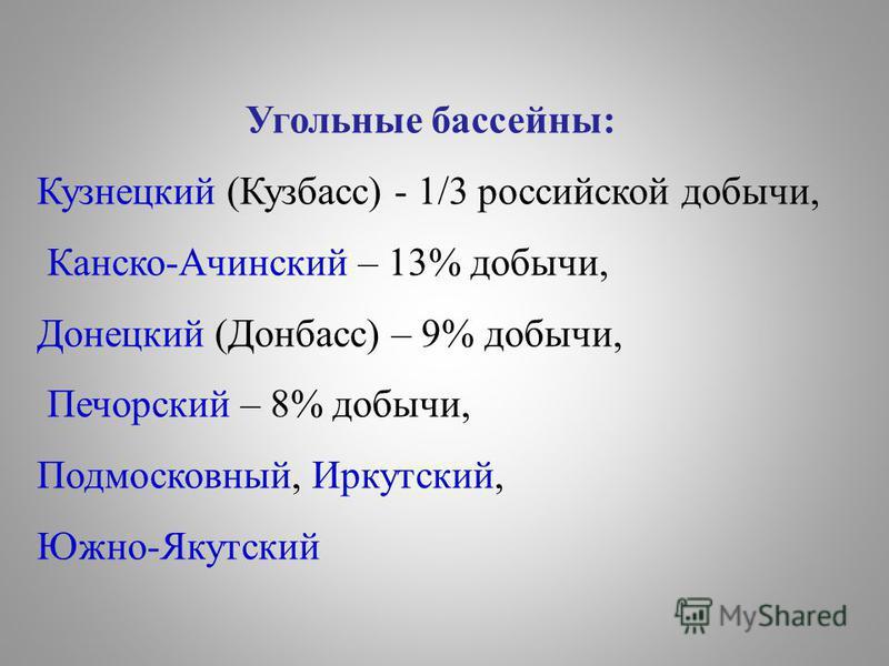 Угольные бассейны: Кузнецкий (Кузбасс) - 1/3 российской добычи, Канско-Ачинский – 13% добычи, Донецкий (Донбасс) – 9% добычи, Печорский – 8% добычи, Подмосковный, Иркутский, Южно-Якутский