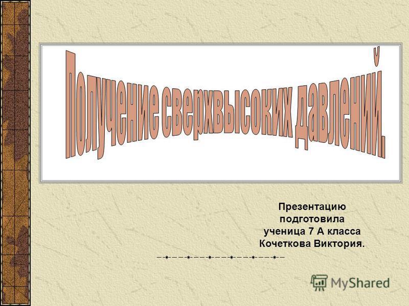 Презентацию подготовила ученица 7 А класса Кочеткова Виктория.