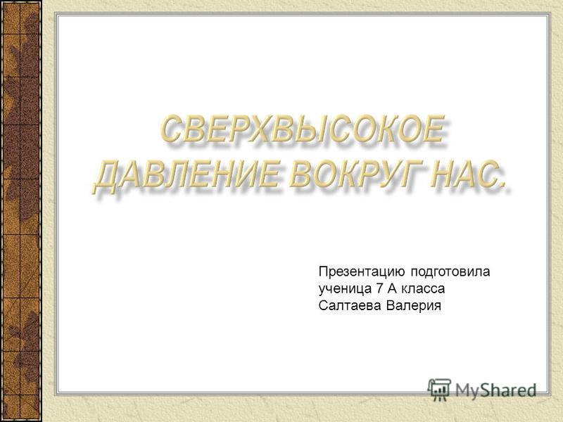 Презентацию подготовила ученица 7 А класса Салтаева Валерия