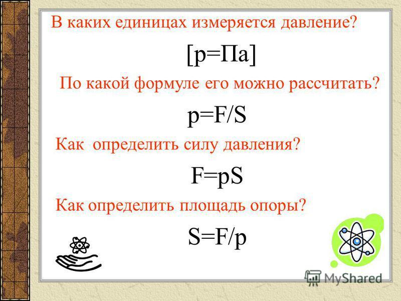 В каких единицах измеряется давление? [р=Па] По какой формуле его можно рассчитать? p=F/S Как определить силу давления? F=pS Как определить площадь опоры? S=F/p