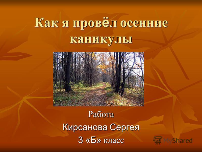 Как я провёл осенние каникулы Работа Кирсанова Сергея 3 «Б» класс