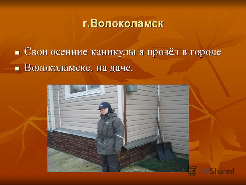 г.Волоколамск Свои осенние каникулы я провёл в городе Свои осенние каникулы я провёл в городе Волоколамске, на даче. Волоколамске, на даче.