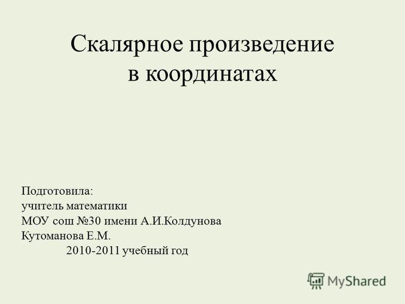 Скалярное произведение в координатах Подготовила: учитель математики МОУ сош 30 имени А.И.Колдунова Кутоманова Е.М. 2010-2011 учебный год