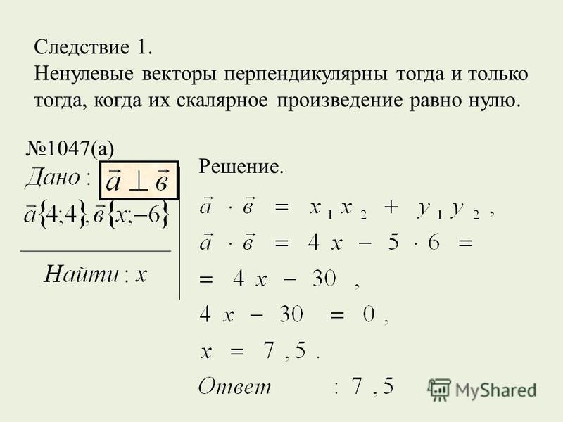 Следствие 1. Ненулевые векторы перпендикулярны тогда и только тогда, когда их скалярное произведение равно нулю. 1047(а) Решение.