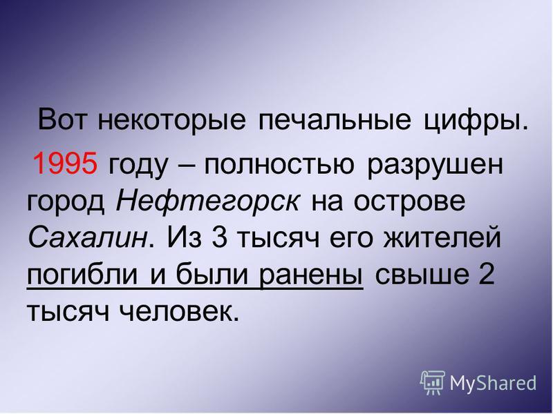 Вот некоторые печальные цифры. 1995 году – полностью разрушен город Нефтегорск на острове Сахалин. Из 3 тысяч его жителей погибли и были ранены свыше 2 тысяч человек.