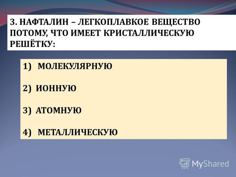 3. НАФТАЛИН – ЛЕГКОПЛАВКОЕ ВЕЩЕСТВО ПОТОМУ, ЧТО ИМЕЕТ КРИСТАЛЛИЧЕСКУЮ РЕШЁТКУ: 1) МОЛЕКУЛЯРНУЮ 2) ИОННУЮ 3) АТОМНУЮ 4) МЕТАЛЛИЧЕСКУЮ