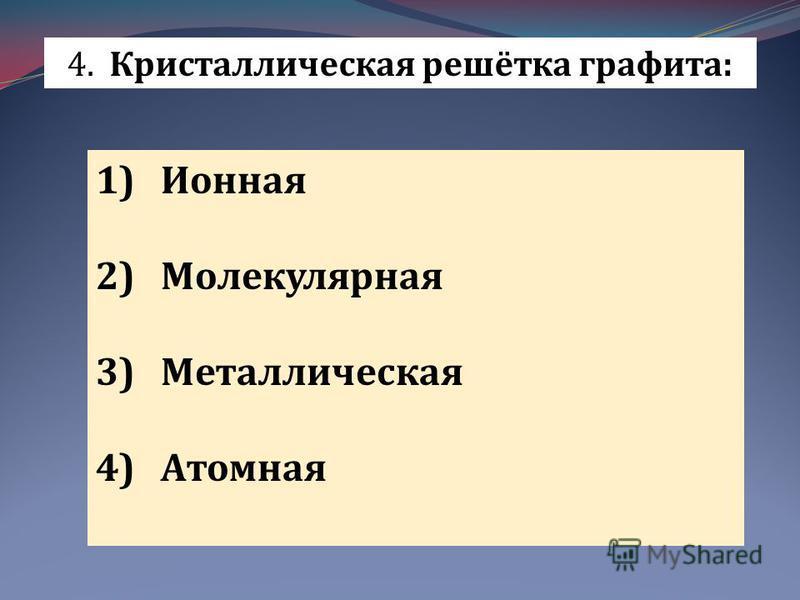 4. Кристаллическая решётка графита: 1)Ионная 2)Молекулярная 3)Металлическая 4)Атомная