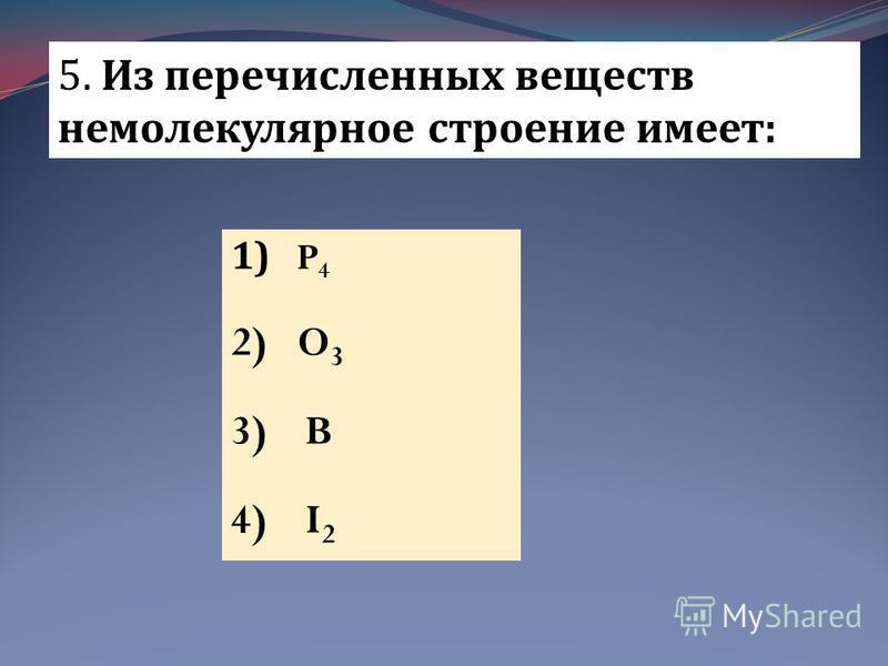 5. Из перечисленных веществ немолекулярное строение имеет: 1) P 4 2) O 3 3) B 4) I 2