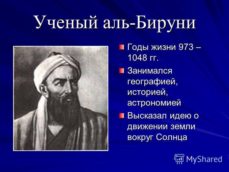 Ученый аль-Бируни Годы жизни 973 – 1048 гг. Занимался географией, историей, астрономией Высказал идею о движении земли вокруг Солнца