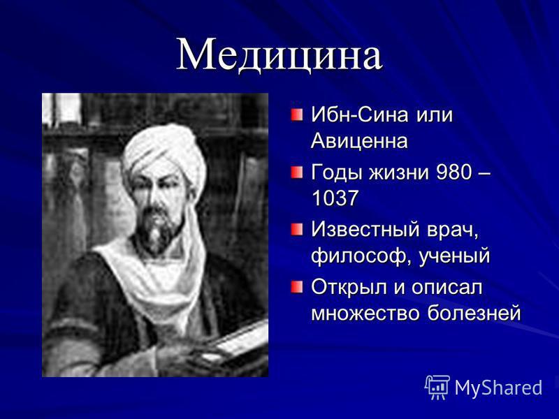 Медицина Ибн-Сина или Авиценна Годы жизни 980 – 1037 Известный врач, философ, ученый Открыл и описал множество болезней