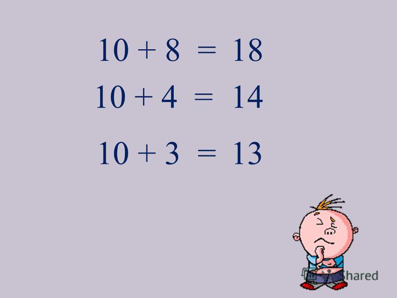 10 + 8 =18 10 + 4 = 10 + 3 = 14 13