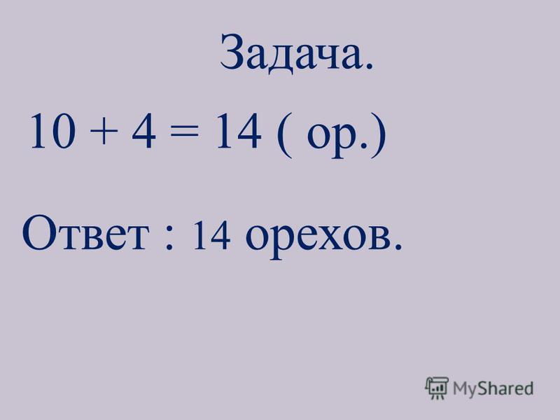 Задача. 10 + 4 = 14 ( ор.) Ответ : 14 орехов.