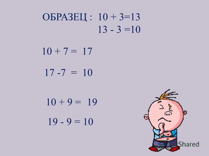 ОБРАЗЕЦ : 10 + 3=13 13 - 3 =10 10 + 7 =17 17 -7 = 10 10 + 9 =19 19 - 9 = 10