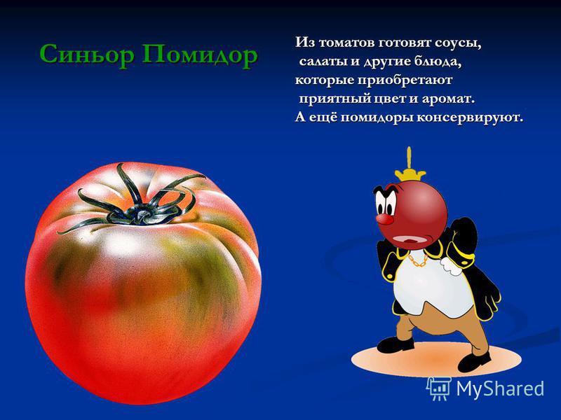 Из томатов готовят соусы, салаты и другие блюда, салаты и другие блюда, которые приобретают приятный цвет и аромат. приятный цвет и аромат. А ещё помидоры консервируют. Синьор Помидор