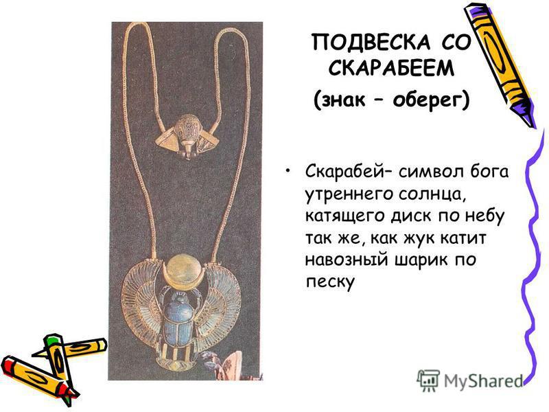 ПОДВЕСКА СО СКАРАБЕЕМ (знак – оберег) Скарабей– символ бога утреннего солнца, катящего диск по небу так же, как жук катит навозный шарик по песку