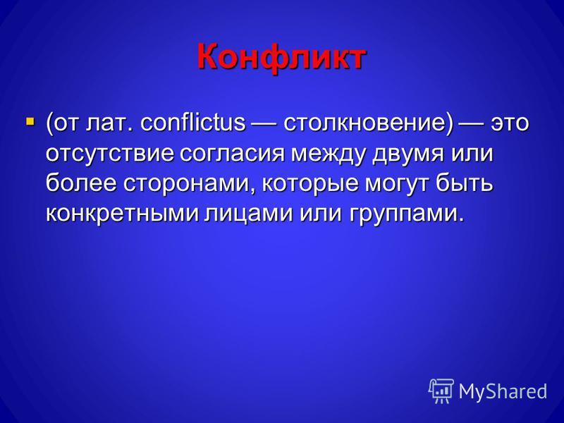 Конфликт (от лат. conflictus столкновение) это отсутствие согласия между двумя или более сторонами, которые могут быть конкретными лицами или группами. (от лат. conflictus столкновение) это отсутствие согласия между двумя или более сторонами, которые