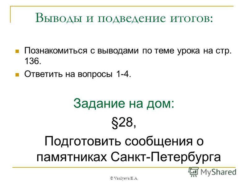 © Vasilyeva E.A. Выводы и подведение итогов: Познакомиться с выводами по теме урока на стр. 136. Ответить на вопросы 1-4. Задание на дом: §28, Подготовить сообщения о памятниках Санкт-Петербурга