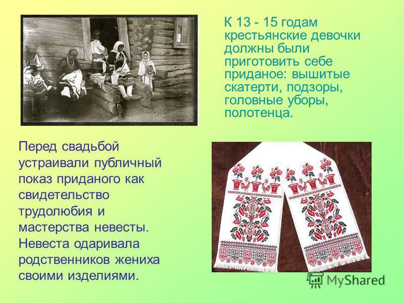 К 13 - 15 годам крестьянские девочки должны были приготовить себе приданое: вышитые скатерти, подзоры, головные уборы, полотенца. Перед свадьбой устраивали публичный показ приданого как свидетельство трудолюбия и мастерства невесты. Невеста одаривала