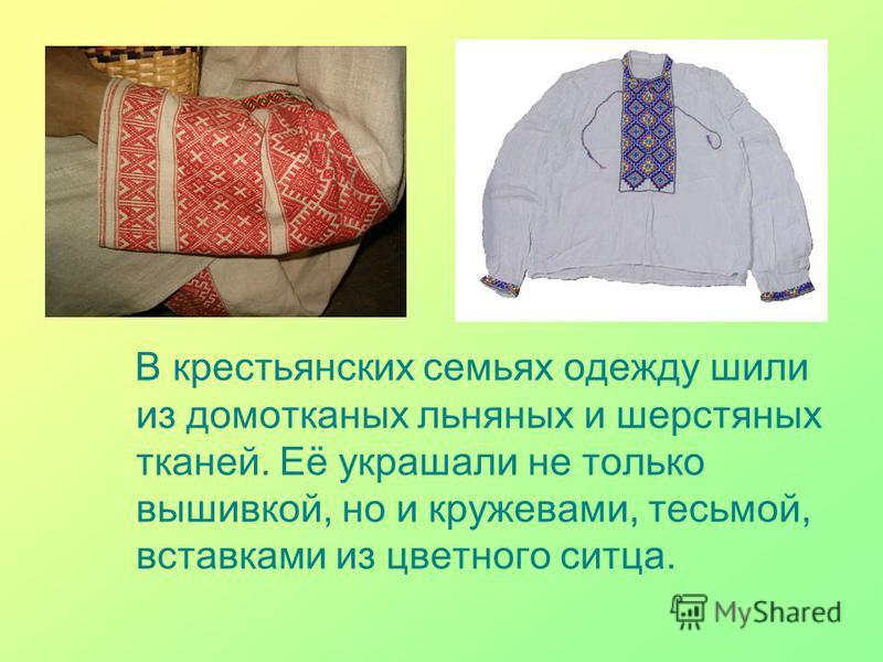 В крестьянских семьях одежду шили из домотканых льняных и шерстяных тканей. Её украшали не только вышивкой, но и кружевами, тесьмой, вставками из цветного ситца.