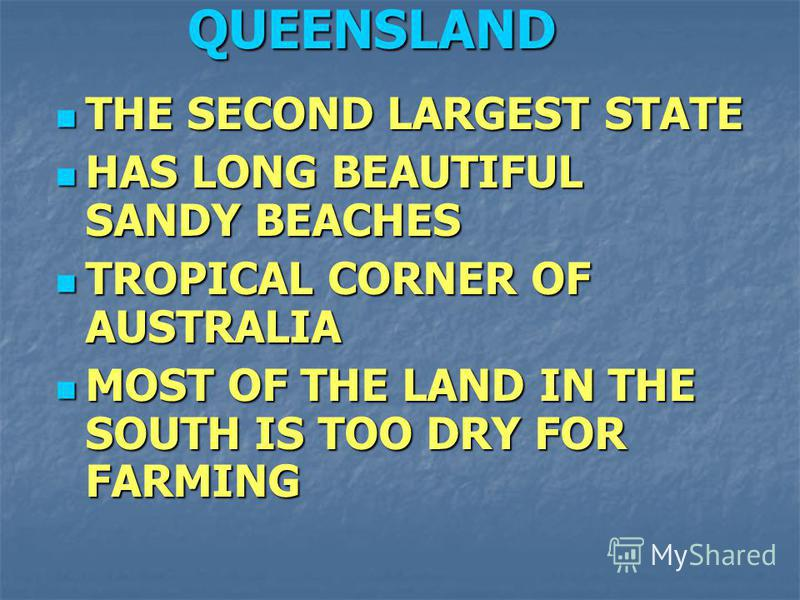THE SECOND LARGEST STATE THE SECOND LARGEST STATE HAS LONG BEAUTIFUL SANDY BEACHES HAS LONG BEAUTIFUL SANDY BEACHES TROPICAL CORNER OF AUSTRALIA TROPICAL CORNER OF AUSTRALIA MOST OF THE LAND IN THE SOUTH IS TOO DRY FOR FARMING MOST OF THE LAND IN THE