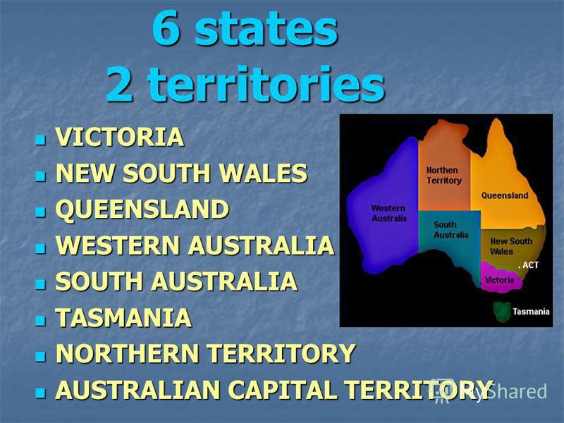 6 states 2 territories VICTORIA VICTORIA NEW SOUTH WALES NEW SOUTH WALES QUEENSLAND QUEENSLAND WESTERN AUSTRALIA WESTERN AUSTRALIA SOUTH AUSTRALIA SOUTH AUSTRALIA TASMANIA TASMANIA NORTHERN TERRITORY NORTHERN TERRITORY AUSTRALIAN CAPITAL TERRITORY AU