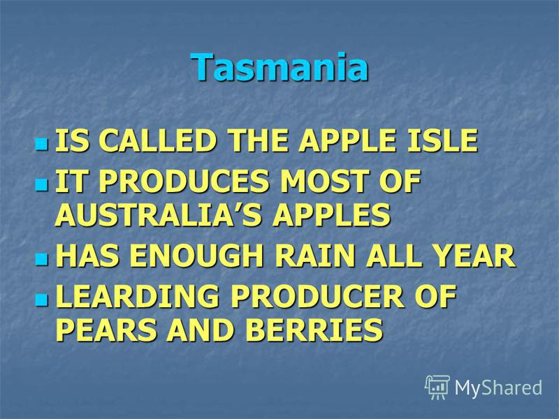 Tasmania IS CALLED THE APPLE ISLE IS CALLED THE APPLE ISLE IT PRODUCES MOST OF AUSTRALIAS APPLES IT PRODUCES MOST OF AUSTRALIAS APPLES HAS ENOUGH RAIN ALL YEAR HAS ENOUGH RAIN ALL YEAR LEARDING PRODUCER OF PEARS AND BERRIES LEARDING PRODUCER OF PEARS