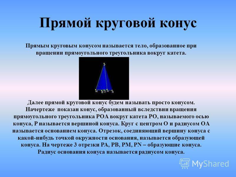 Прямым круговым конусом называется тело, образованное при вращении прямоугольного треугольника вокруг катета. Далее прямой круговой конус будем называть просто конусом. Начертеже показан конус, образованный вследствие вращения прямоугольного треуголь