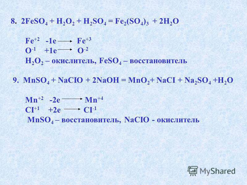 8. 2FeSO 4 + H 2 O 2 + H 2 SO 4 = Fe 2 (SO 4 ) 3 + 2H 2 O Fe +2 -1e Fe +3 O -1 +1e O -2 H 2 O 2 – окислитель, FeSO 4 – восстановитель 9. MnSO 4 + NaCIO + 2NaOH = MnO 2 + NaCI + Na 2 SO 4 +H 2 O Mn +2 -2e Mn +4 CI +1 +2e CI -1 MnSO 4 – восстановитель,
