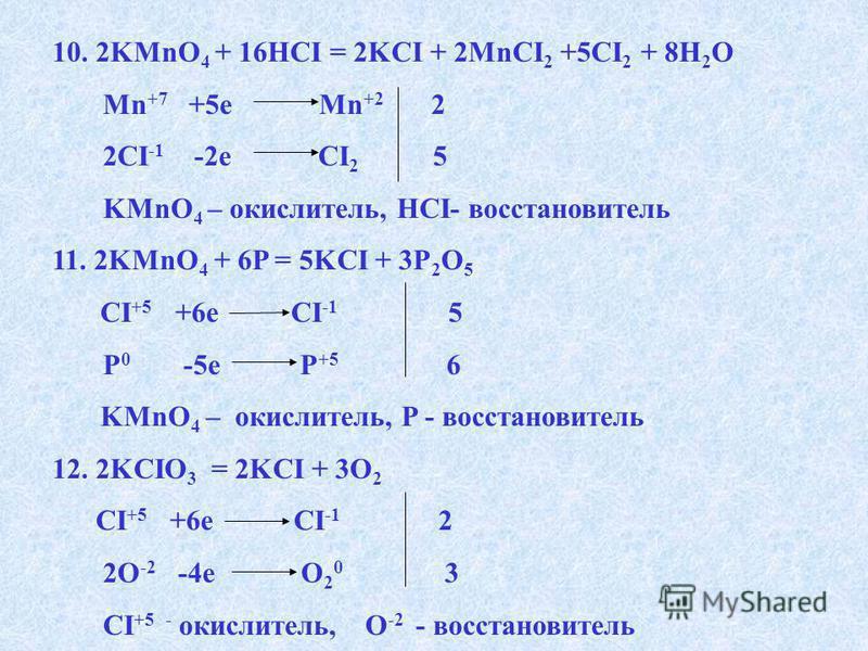 10. 2KMnO 4 + 16HCI = 2KCI + 2MnCI 2 +5CI 2 + 8H 2 O Mn +7 +5e Mn +2 2 2CI -1 -2e CI 2 5 KMnO 4 – окислитель, HCI- восстановитель 11. 2KMnO 4 + 6P = 5KCI + 3P 2 O 5 CI +5 +6e CI -1 5 P 0 -5e P +5 6 KMnO 4 – окислитель, P - восстановитель 12. 2KCIO 3