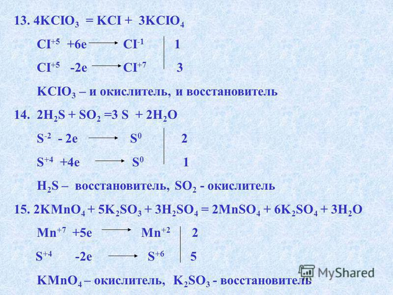 13. 4KCIO 3 = KCI + 3KCIO 4 CI +5 +6e CI -1 1 CI +5 -2e CI +7 3 KCIO 3 – и окислитель, и восстановитель 14. 2H 2 S + SO 2 =3 S + 2H 2 O S -2 - 2e S 0 2 S +4 +4e S 0 1 H 2 S – восстановитель, SO 2 - окислитель 15.2KMnO 4 + 5K 2 SO 3 + 3H 2 SO 4 = 2MnS