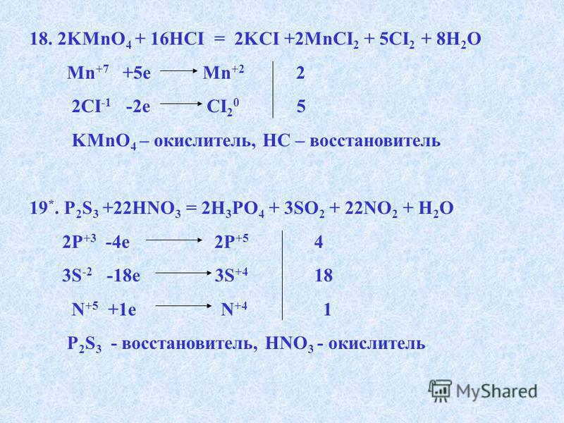 18. 2KMnO 4 + 16HCI = 2KCI +2MnCI 2 + 5CI 2 + 8H 2 O Mn +7 +5e Mn +2 2 2CI -1 -2e CI 2 0 5 KMnO 4 – окислитель, HC – восстановитель 19 *. P 2 S 3 +22HNO 3 = 2H 3 PO 4 + 3SO 2 + 22NO 2 + H 2 O 2Р +3 -4 е 2P +5 4 3S -2 -18e 3S +4 18 N +5 +1e N +4 1 P 2