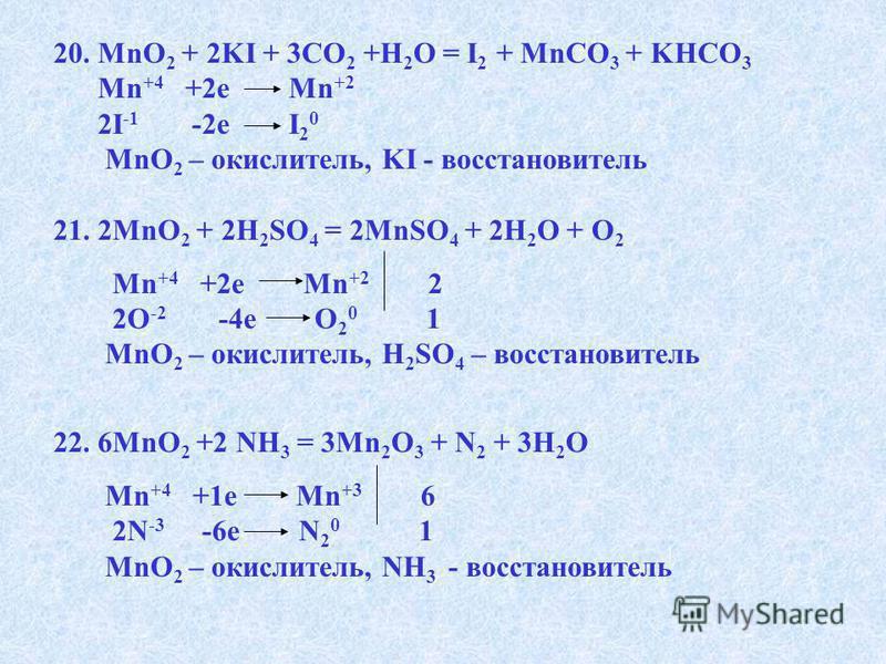 20. MnO 2 + 2KI + 3CO 2 +H 2 O = I 2 + MnCO 3 + KHCO 3 Mn +4 +2e Mn +2 2I -1 -2e I 2 0 MnO 2 – окислитель, KI - восстановитель 21. 2MnO 2 + 2H 2 SO 4 = 2MnSO 4 + 2H 2 O + O 2 Mn +4 +2e Mn +2 2 2O -2 -4e O 2 0 1 MnO 2 – окислитель, H 2 SO 4 – восстано
