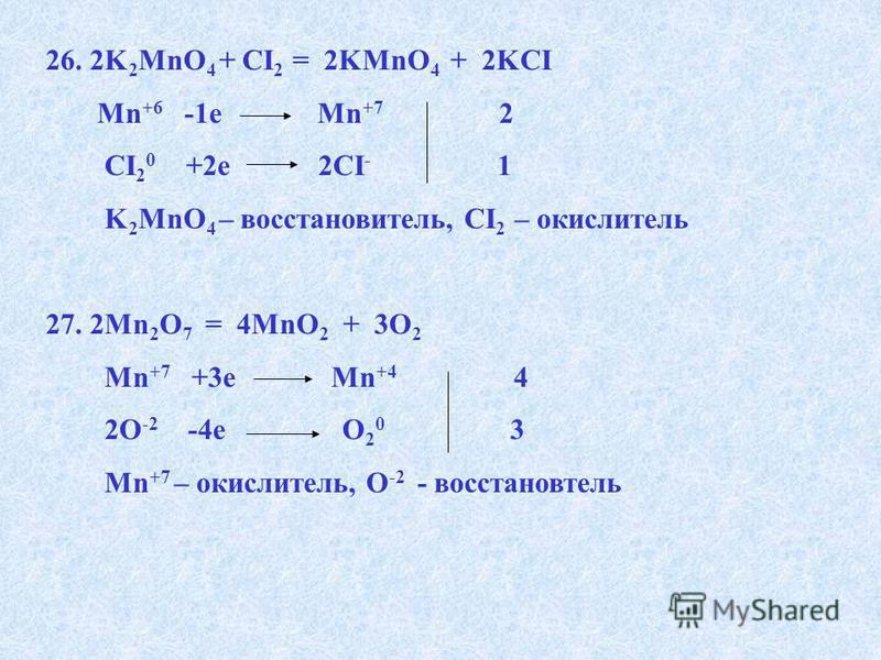 26. 2K 2 MnO 4 + CI 2 = 2KMnO 4 + 2KCI Mn +6 -1e Mn +7 2 CI 2 0 +2e 2CI - 1 K 2 MnO 4 – восстановитель, CI 2 – окислитель 27. 2Mn 2 O 7 = 4MnO 2 + 3O 2 Mn +7 +3e Mn +4 4 2О -2 -4e О 2 0 3 Mn +7 – окислитель, О -2 - восстановитель