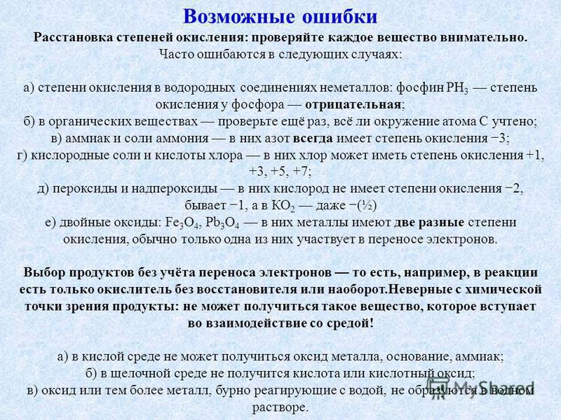 Возможные ошибки Расстановка степеней окисления: проверяйте каждое вещество внимательно. Часто ошибаются в следующих случаях: а) степени окисления в водородных соединениях неметаллов: фосфин РН 3 степень окисления у фосфора отрицательная; б) в органи