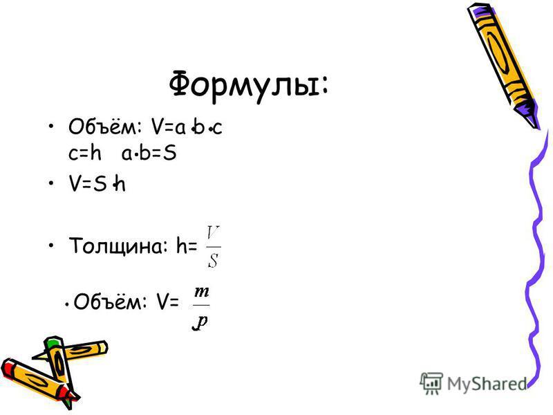 Формулы: Объём: V=a b c c=h a b=S V=S h Толщина: h= Объём: V=