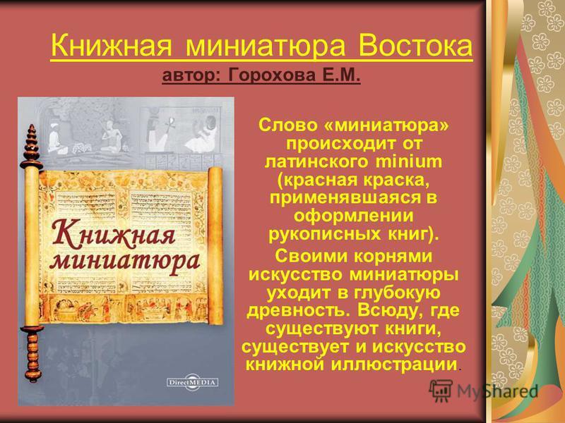 Книжная миниатюра Востока автор: Горохова Е.М. Слово «миниатюра» происходит от латинского minium (красная краска, применявшаяся в оформлении рукописных книг). Своими корнями искусство миниатюры уходит в глубокую древность. Всюду, где существуют книги