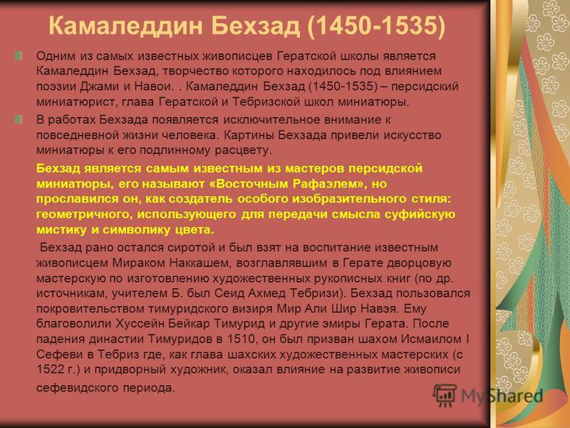 Камаледдин Бехзад (1450-1535) Одним из самых известных живописцев Гератской школы является Камаледдин Бехзад, творчество которого находилось под влиянием поэзии Джами и Навои.. Камаледдин Бехзад (1450-1535) – персидский миниатюрист, глава Гератской и