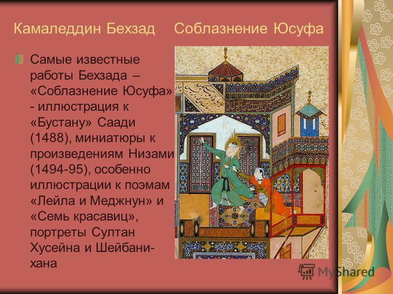 Камаледдин Бехзад Соблазнение Юсуфа Самые известные работы Бехзада – «Соблазнение Юсуфа» - иллюстрация к «Бустану» Саади (1488), миниатюры к произведениям Низами (1494-95), особенно иллюстрации к поэмам «Лейла и Меджнун» и «Семь красавиц», портреты С