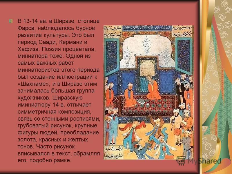 В 13-14 вв. в Ширазе, столице Фарса, наблюдалось бурное развитие культуры. Это был период Саади, Кермани и Хафиза. Поэзия процветала, миниатюра тоже. Одной из самых важных работ миниатюристов этого периода был создание иллюстраций к «Шахнаме», и в Ши