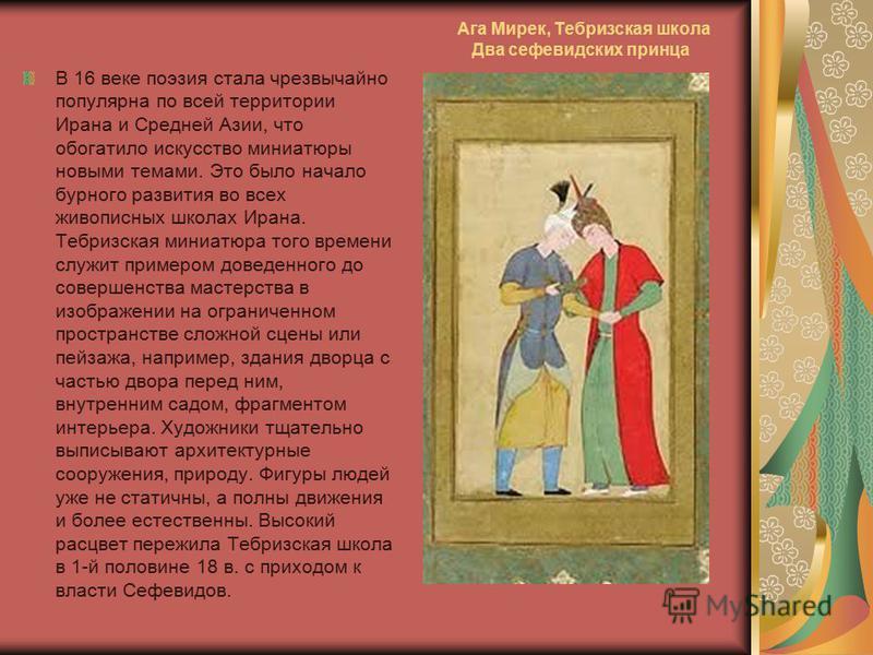 Ага Мирек, Тебризская школа Два сефевидских принца В 16 веке поэзия стала чрезвычайно популярна по всей территории Ирана и Средней Азии, что обогатило искусство миниатюры новыми темами. Это было начало бурного развития во всех живописных школах Ирана