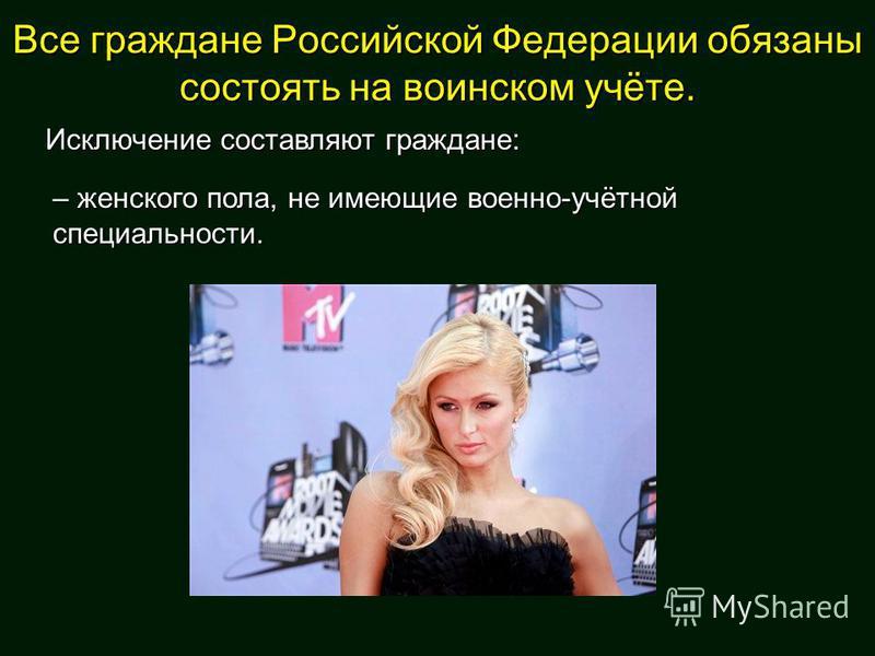 Все граждане Российской Федерации обязаны состоять на воинском учёте. Исключение составляют граждане: – женского пола, не имеющие военно-учётной специальности.