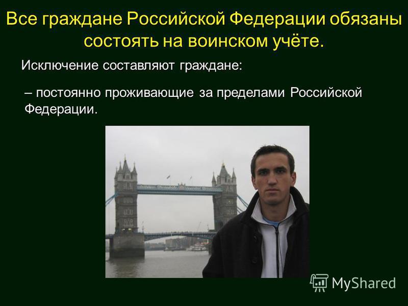 Все граждане Российской Федерации обязаны состоять на воинском учёте. Исключение составляют граждане: – постоянно проживающие за пределами Российской Федерации.