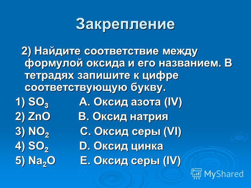 Закрепление 2) Найдите соответствие между формулой оксида и его названием. В тетрадях запишите к цифре соответствующую букву. 2) Найдите соответствие между формулой оксида и его названием. В тетрадях запишите к цифре соответствующую букву. 1) SO 3 A.