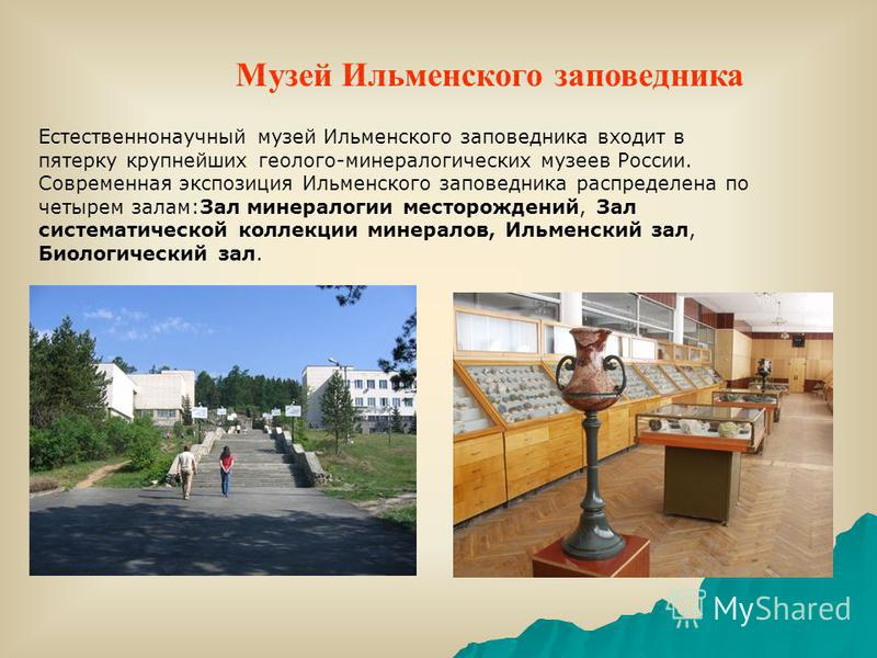 Естественнонаучный музей Ильменского заповедника входит в пятерку крупнейших геолого-минералогических музеев России. Современная экспозиция Ильменского заповедника распределена по четырем залам:Зал минералогии месторождений, Зал систематической колле