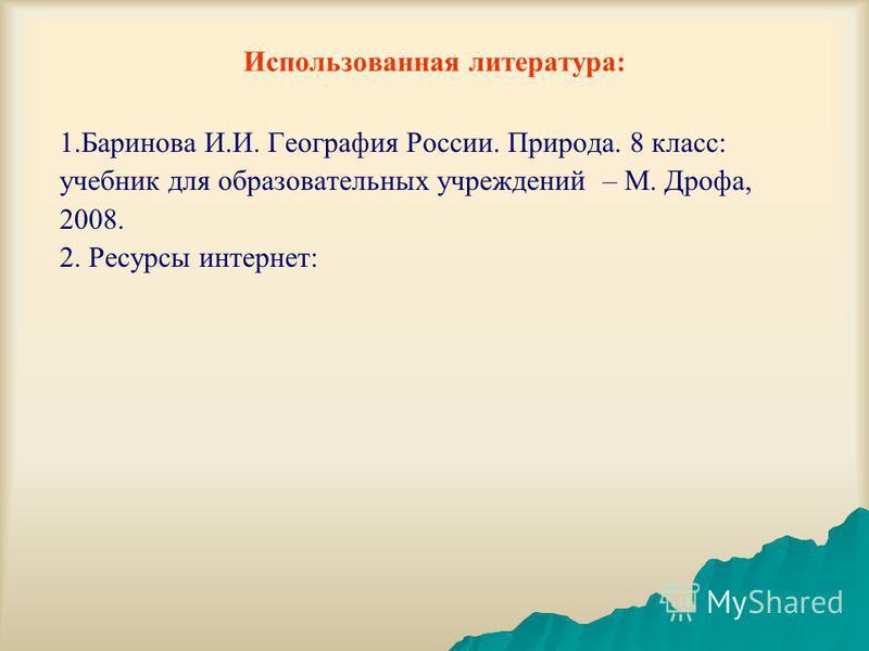 Использованная литература: 1. Баринова И.И. География России. Природа. 8 класс: учебник для образовательных учреждений – М. Дрофа, 2008. 2. Ресурсы интернет: