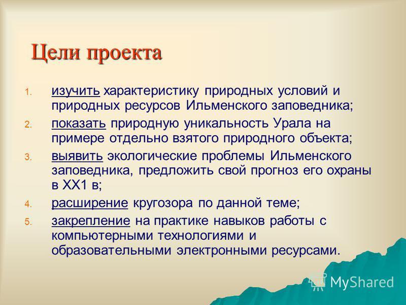 Цели проекта 1. 1. изучить характеристику природных условий и природных ресурсов Ильменского заповедника; 2. 2. показать природную уникальность Урала на примере отдельно взятого природного объекта; 3. 3. выявить экологические проблемы Ильменского зап