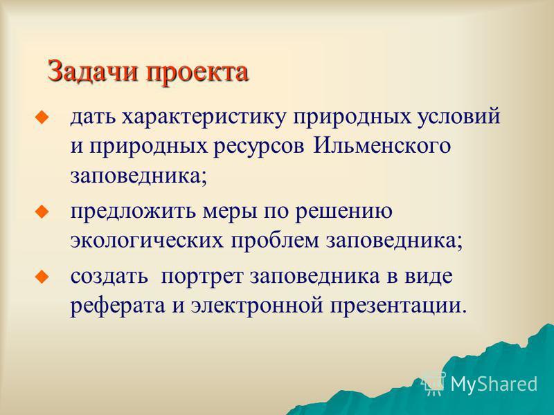 Задачи проекта дать характеристику природных условий и природных ресурсов Ильменского заповедника; предложить меры по решению экологических проблем заповедника; создать портрет заповедника в виде реферата и электронной презентации.