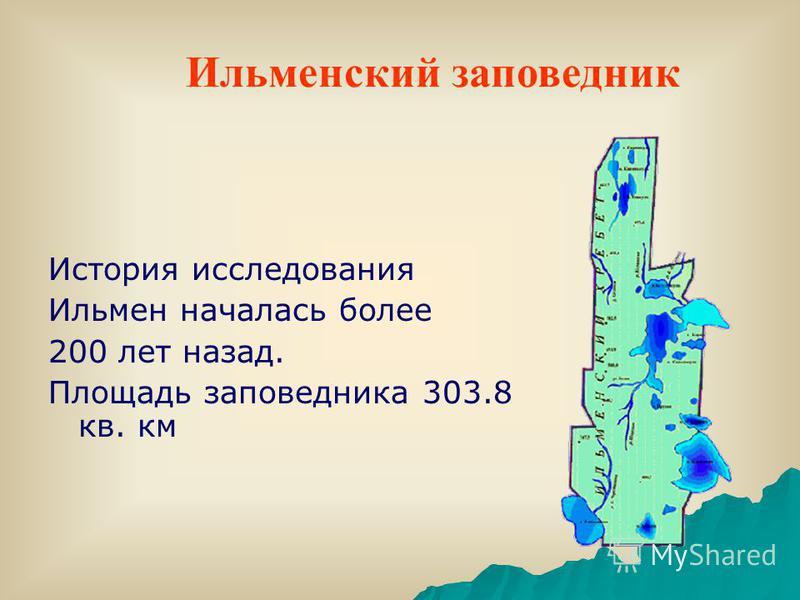 История исследования Ильмен началась более 200 лет назад. Площадь заповедника 303.8 кв. км Ильменский заповедник
