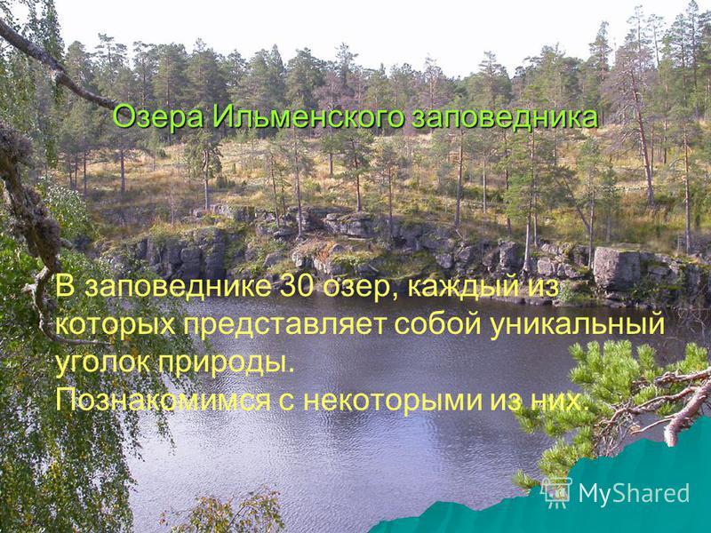 Озера Ильменского заповедника В заповеднике 30 озер, каждый из которых представляет собой уникальный уголок природы. Познакомимся с некоторыми из них.